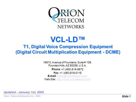 Orion Telecom Networks Inc. 2005 VCL-LD™ T1, Digital Voice Compression Equipment (Digital Circuit Multiplication Equipment - DCME) Slide 1 Updated : January.