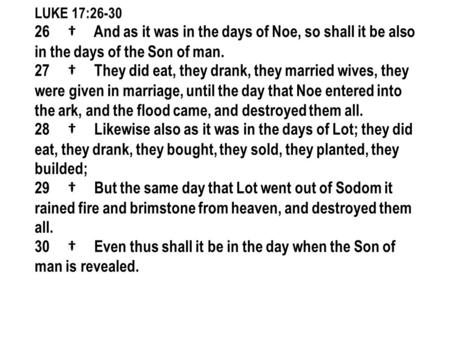 LUKE 17:26-30 26 † And as it was in the days of Noe, so shall it be also in the days of the Son of man. 27 † They did eat, they drank, they married wives,
