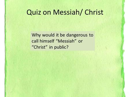 "Quiz on Messiah/ Christ Why would it be dangerous to call himself ""Messiah"" or ""Christ"" in public?"
