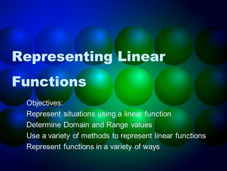 Representing Linear Functions Objectives: Represent situations using a linear function Determine Domain and Range values Use a variety of methods to represent.