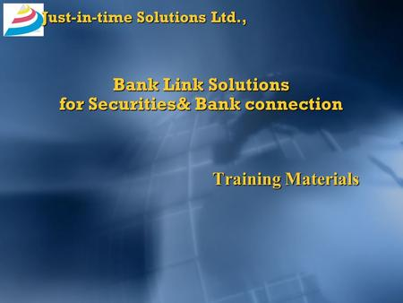 Just-in-time Solutions Ltd., Bank Link Solutions for Securities& Bank connection Training Materials.