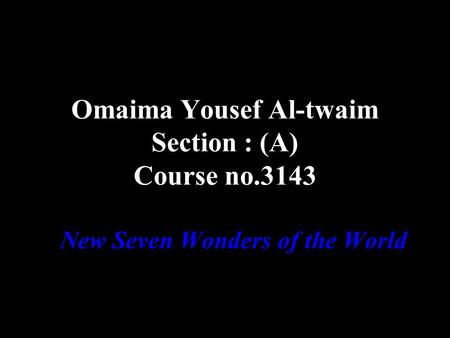 Omaima Yousef Al-twaim Section : (A) Course no.3143 New Seven Wonders of the World.