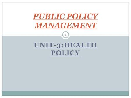 UNIT-3:HEALTH <strong>POLICY</strong> 1 PUBLIC <strong>POLICY</strong> MANAGEMENT. 2 SCENARIO Rising expenditure on health care both by 1. Government, and 2. Households / Individuals.