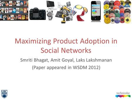 Maximizing Product Adoption in Social Networks Smriti Bhagat, Amit Goyal, Laks Lakshmanan (Paper appeared in WSDM 2012)