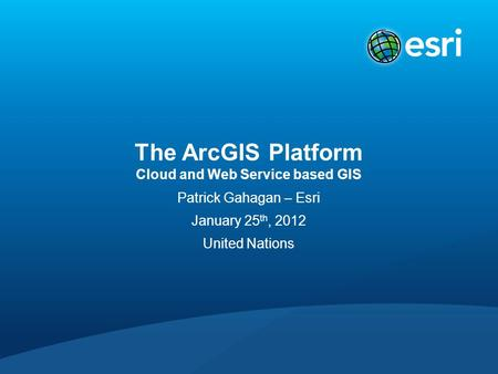 The ArcGIS Platform Cloud and Web Service based GIS Patrick Gahagan – Esri January 25 th, 2012 United Nations.