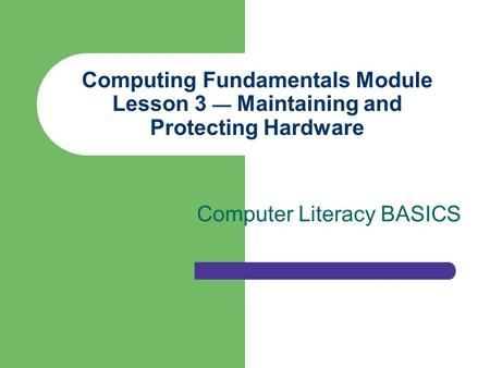 Computing Fundamentals Module Lesson 3 — Maintaining and Protecting Hardware Computer Literacy BASICS.