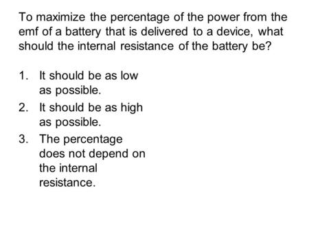To maximize the percentage of the power from the emf of a battery that is delivered to a device, what should the internal resistance of the battery be?