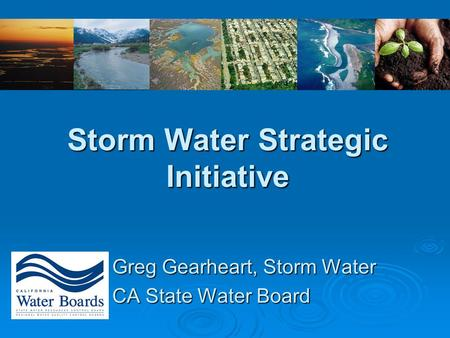 Storm Water Strategic Initiative Greg Gearheart, Storm Water CA State Water Board.