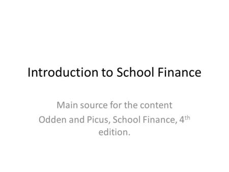 Introduction to School Finance Main source for the content Odden and Picus, School Finance, 4 th edition.