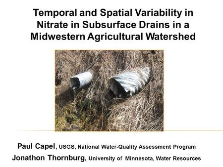 Temporal and Spatial Variability in Nitrate in Subsurface Drains in a Midwestern Agricultural Watershed Paul Capel, USGS, National Water-Quality Assessment.