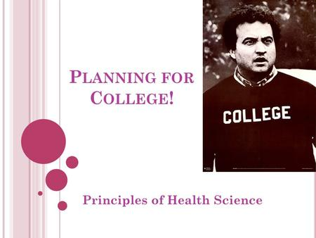 P LANNING FOR C OLLEGE ! Principles of Health Science.