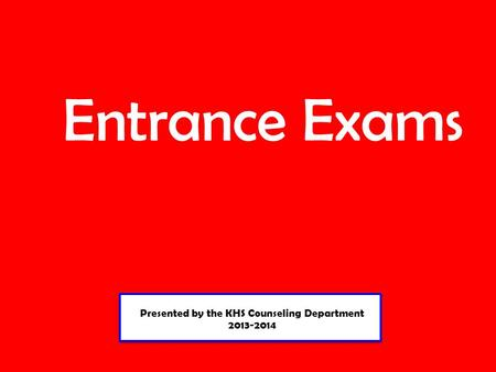 Presented by the KHS Counseling Department 2013-2014 Presented by the KHS Counseling Department 2013-2014 Entrance Exams.