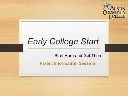 Early College Start Start Here and Get There Parent Information Session.