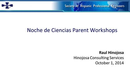 Noche de Ciencias Parent Workshops Raul Hinojosa Hinojosa Consulting Services October 1, 2014.
