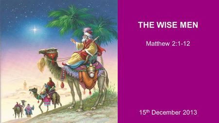 THE WISE MEN Matthew 2:1-12 15 th December 2013. Three responses to Jesus: a) Those who searched for the King b) Those who opposed the King c) Those who.