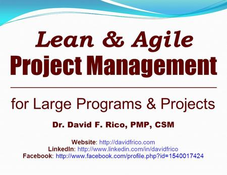Lean & <strong>Agile</strong> Project Management for Large Programs & Projects Dr. David F. Rico, PMP, CSM Website: LinkedIn: