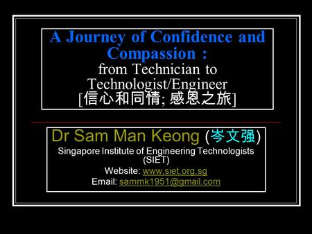 A Journey of Confidence and Compassion : from Technician to Technologist/Engineer [ 信心和同情 ; 感恩之旅 ] Dr Sam Man Keong ( 岑文强 ) Singapore Institute of Engineering.