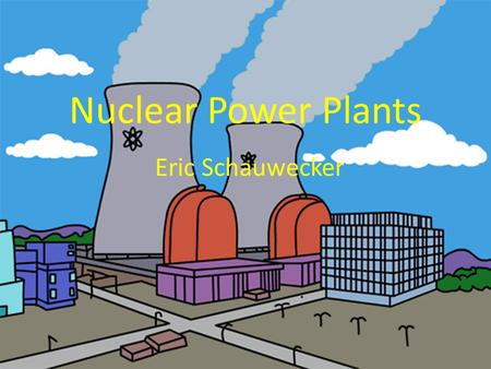Nuclear Power Plants Eric Schauwecker. How It Works 1.Control rods are inserted into uranium bundle 2.Heated uranium bundle produces steam 3.Steam drives.