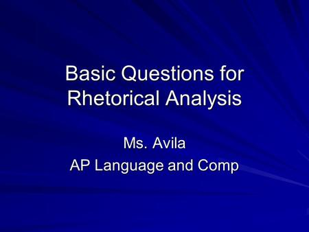 Basic Questions for Rhetorical Analysis Ms. Avila AP Language and Comp.
