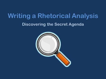 Writing a Rhetorical Analysis Discovering the Secret Agenda.