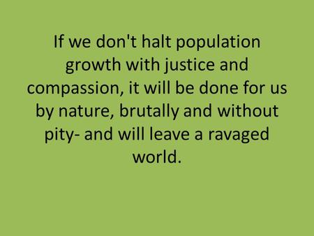 If we don't halt population growth with justice and compassion, it will be done for us by nature, brutally and without pity- and will leave a ravaged world.