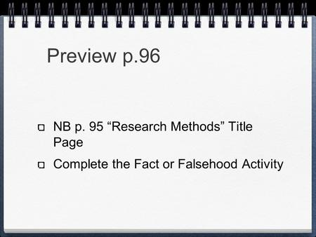"Preview p.96 NB p. 95 ""Research Methods"" Title Page Complete the Fact or Falsehood Activity."
