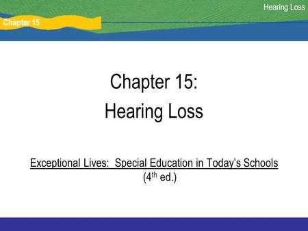 Chapter 15 Hearing Loss Chapter 15: Hearing Loss Exceptional Lives: Special Education in Today's Schools (4 th ed.)