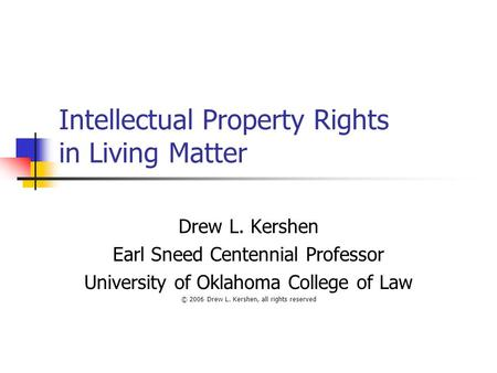 Intellectual Property Rights in Living Matter Drew L. Kershen Earl Sneed Centennial Professor University of Oklahoma College of Law © 2006 Drew L. Kershen,