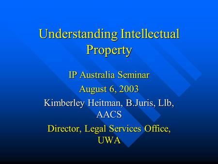 Understanding Intellectual Property IP Australia Seminar August 6, 2003 Kimberley Heitman, B.Juris, Llb, AACS Director, Legal Services Office, UWA.