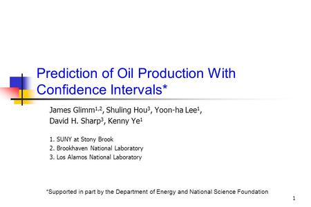 1 Prediction of Oil Production With Confidence Intervals* James Glimm 1,2, Shuling Hou 3, Yoon-ha Lee 1, David H. Sharp 3, Kenny Ye 1 1. SUNY at Stony.