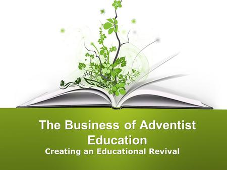 The Business of Adventist Education Creating an Educational Revival.