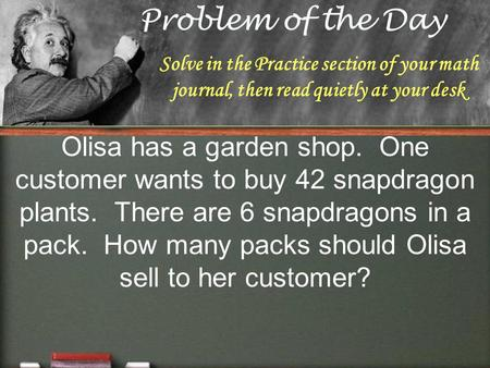 Solve in the Practice section of your math journal, then read quietly at your desk Olisa has a garden shop. One customer wants to buy 42 snapdragon plants.