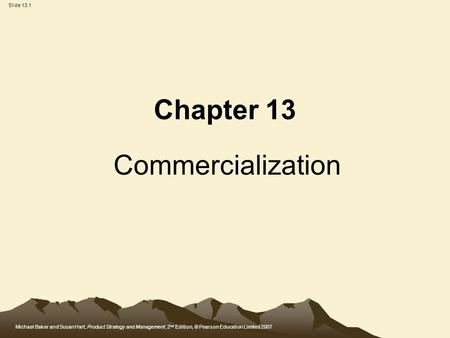 Michael Baker and Susan Hart, Product Strategy and Management, 2 nd Edition, © Pearson Education Limited 2007 Slide 13.1 Chapter 13 Commercialization.