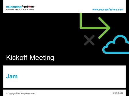 Kickoff Meeting Jam 11/18/2011 © Copyright 2011. All rights reserved.