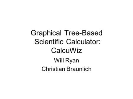 Graphical Tree-Based Scientific Calculator: CalcuWiz Will Ryan Christian Braunlich.
