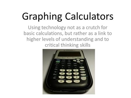 Graphing Calculators Using technology not as a crutch for basic calculations, but rather as a link to higher levels of understanding and to critical thinking.