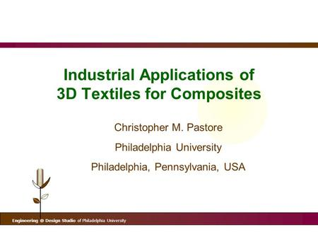 Design Studio of Philadelphia University Industrial Applications of 3D Textiles for Composites Christopher M. Pastore Philadelphia University.