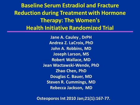 Baseline Serum Estradiol and Fracture Reduction during Treatment with Hormone Therapy: The Women's Health Initiative Randomized Trial Jane A. Cauley, DrPH.