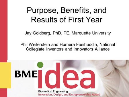 Purpose, Benefits, and Results of First Year Jay Goldberg, PhD, PE, Marquette University Phil Weilerstein and Humera Fasihuddin, National Collegiate Inventors.