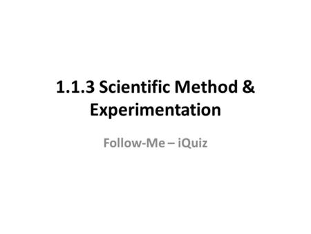 1.1.3 Scientific Method & Experimentation Follow-Me – iQuiz.