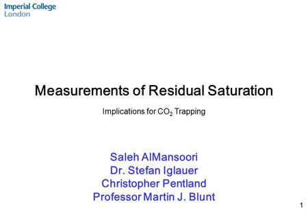 1 Saleh AlMansoori Dr. Stefan Iglauer Christopher Pentland Professor Martin J. Blunt Measurements of Residual Saturation Implications for CO 2 Trapping.