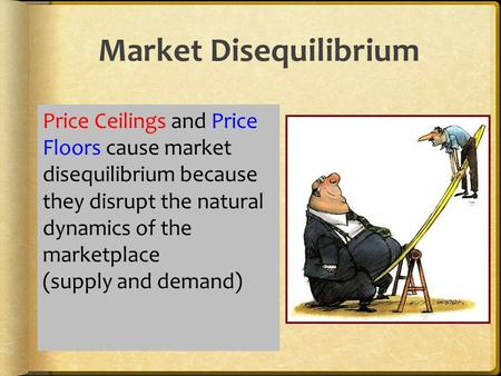 Market Disequilibrium Price Ceilings and Price Floors cause market disequilibrium because they disrupt the natural dynamics of the marketplace (supply.