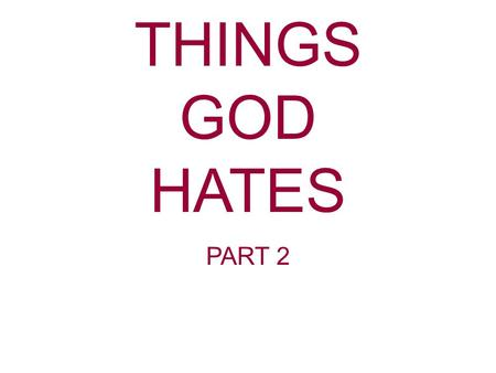 THINGS GOD HATES PART 2. Proverbs 6:16-19 These six things the Lord hates, yes, seven are an abomination to Him: A proud look, a lying tongue, hands that.