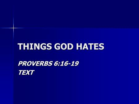 THINGS GOD HATES PROVERBS 6:16-19 TEXT. 7 THINGS GOD HATES PROUD LOOK PROUD LOOK –Psalms 10:4-11 –2 Corinthians 5:10-11 –Luke 18:9-14.