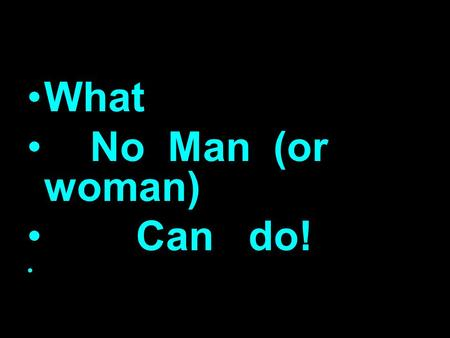 What No Man (or woman) Can do!. What No Man/Woman Can Do…. James 3:1-12 1 My brethren, be not many masters, knowing that we shall receive the greater.