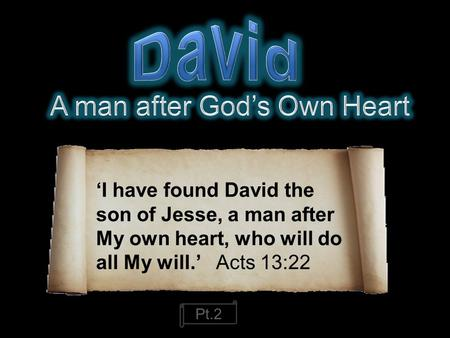 'I have found David the son of Jesse, a man after My own heart, who will do all My will.' Acts 13:22 Pt.2.