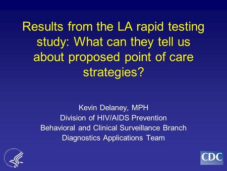 Results from the LA rapid testing study: What can they tell us about proposed point of care strategies? Kevin Delaney, MPH Division of HIV/AIDS Prevention.