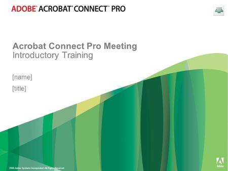2008 Adobe Systems Incorporated. All Rights Reserved. Acrobat Connect Pro Meeting Introductory Training [name] [title]