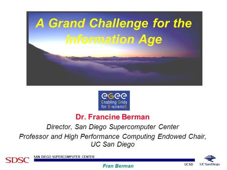 UCSD SAN DIEGO SUPERCOMPUTER CENTER Fran Berman Dr. Francine Berman Director, San Diego Supercomputer Center Professor and High Performance Computing Endowed.