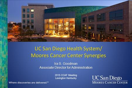 Ira S. Goodman Associate Director for Administration 2015 CCAF Meeting Lexington Kentucky UC San Diego Health System/ Moores Cancer Center Synergies 1.